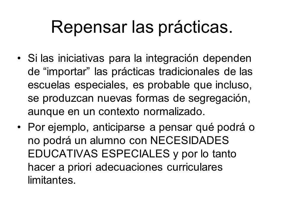 Repensar las prácticas. Si las iniciativas para la integración dependen de importar las prácticas tradicionales de las escuelas especiales, es probabl
