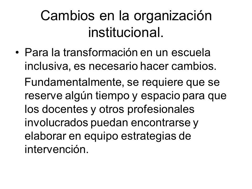 Cambios en la organización institucional. Para la transformación en un escuela inclusiva, es necesario hacer cambios. Fundamentalmente, se requiere qu
