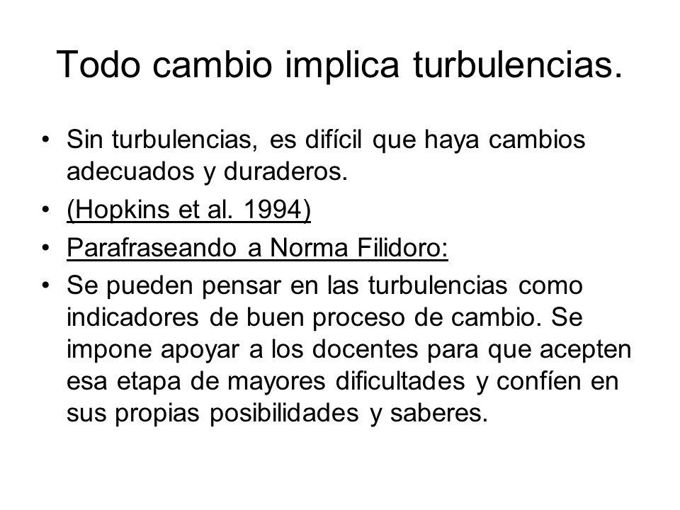 Todo cambio implica turbulencias. Sin turbulencias, es difícil que haya cambios adecuados y duraderos. (Hopkins et al. 1994) Parafraseando a Norma Fil