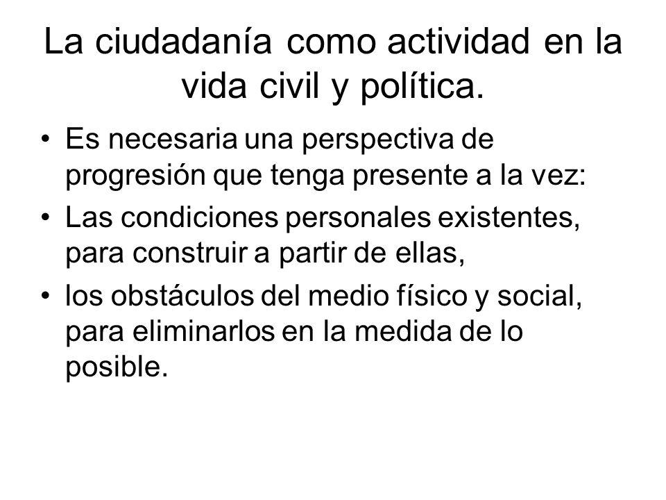 La ciudadanía como actividad en la vida civil y política. Es necesaria una perspectiva de progresión que tenga presente a la vez: Las condiciones pers