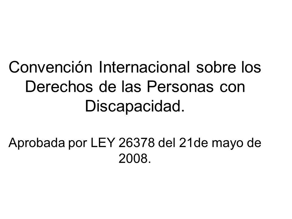 Convención Internacional sobre los Derechos de las Personas con Discapacidad. Aprobada por LEY 26378 del 21de mayo de 2008.