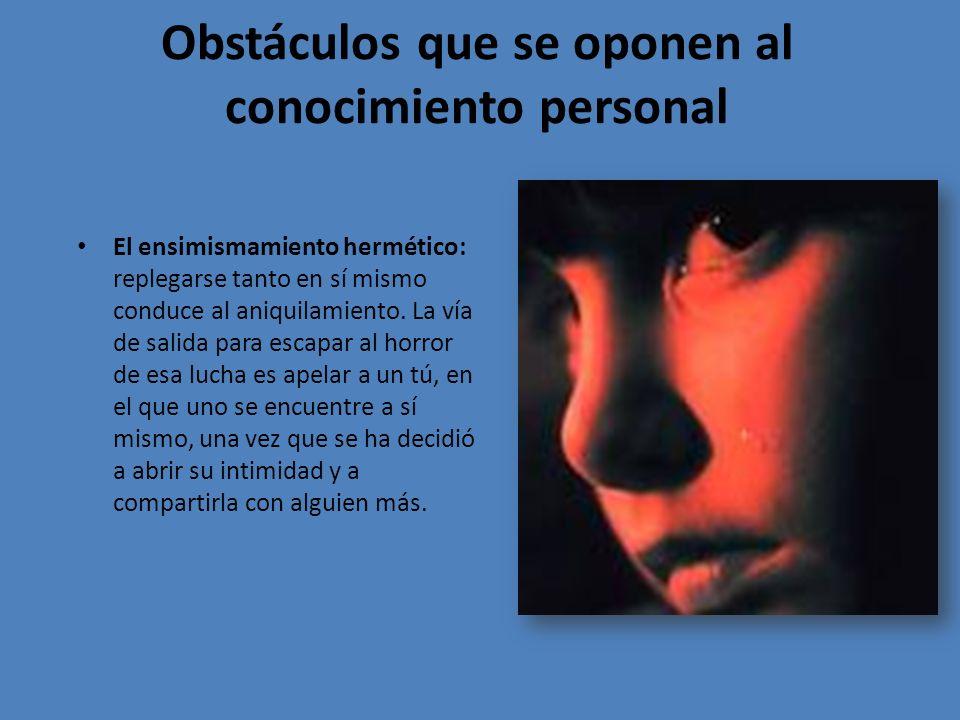 Obstáculos que se oponen al conocimiento personal El ensimismamiento hermético: replegarse tanto en sí mismo conduce al aniquilamiento.