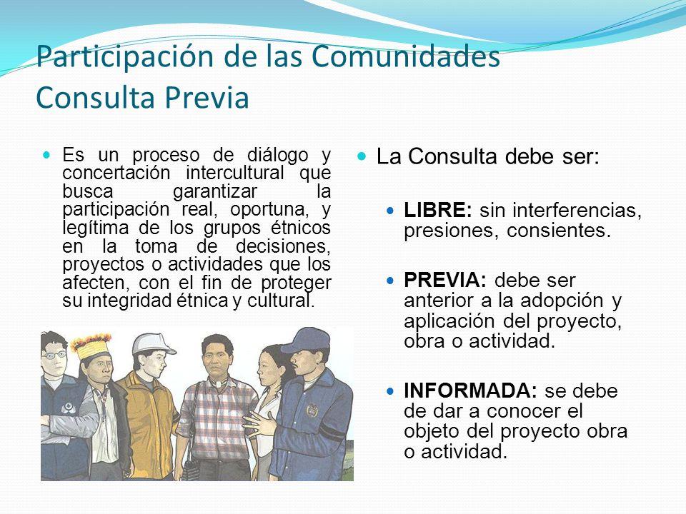 Participación de las Comunidades Consulta Previa Es un proceso de diálogo y concertación intercultural que busca garantizar la participación real, oportuna, y legítima de los grupos étnicos en la toma de decisiones, proyectos o actividades que los afecten, con el fin de proteger su integridad étnica y cultural.