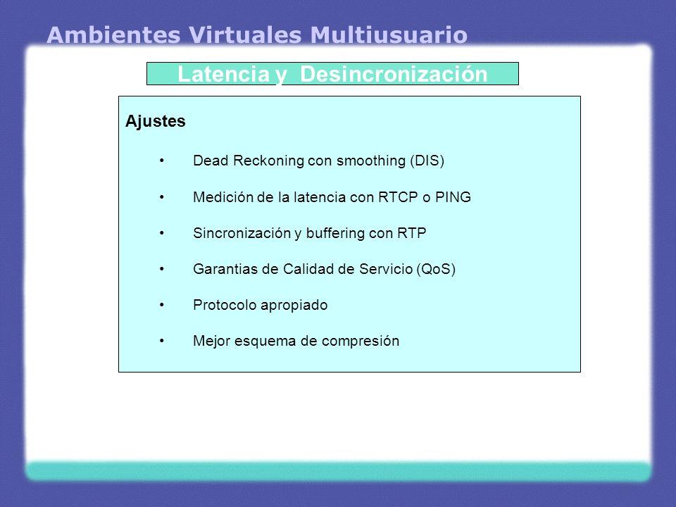 Ambientes Virtuales Multiusuario Latencia y Desincronización Ajustes Dead Reckoning con smoothing (DIS) Medición de la latencia con RTCP o PING Sincro