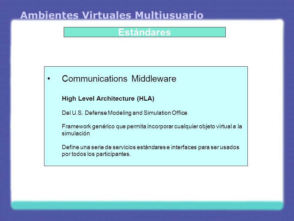 Ambientes Virtuales Multiusuario Estándares Communications Middleware High Level Architecture (HLA) Del U.S.