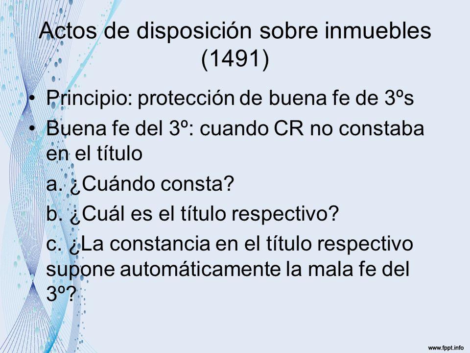Actos de disposición sobre inmuebles (1491) Principio: protección de buena fe de 3ºs Buena fe del 3º: cuando CR no constaba en el título a.
