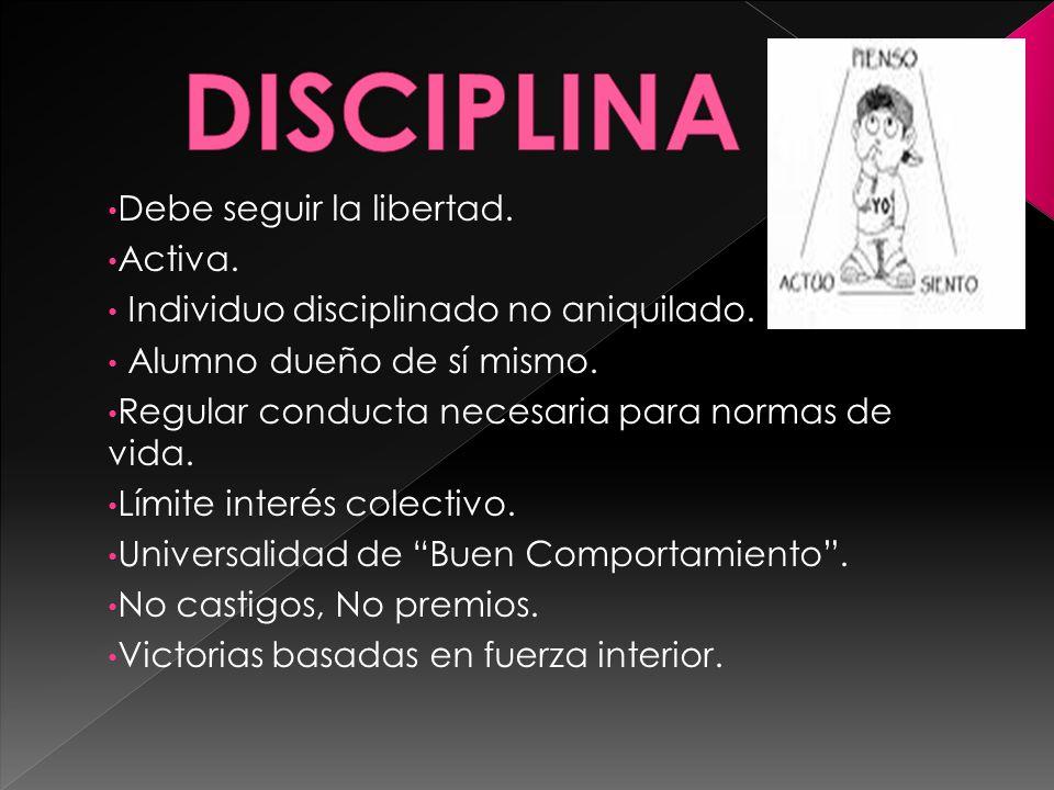 Debe seguir la libertad. Activa. Individuo disciplinado no aniquilado. Alumno dueño de sí mismo. Regular conducta necesaria para normas de vida. Límit