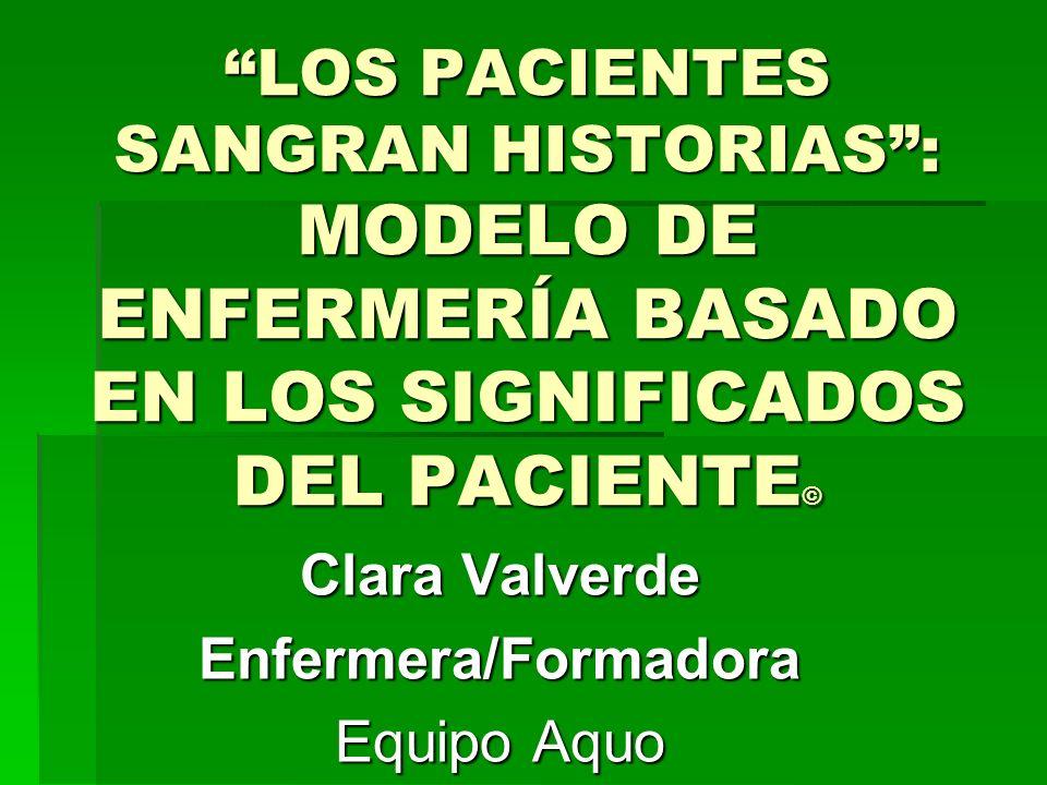 LOS PACIENTES SANGRAN HISTORIAS: MODELO DE ENFERMERÍA BASADO EN LOS SIGNIFICADOS DEL PACIENTE © Clara Valverde Enfermera/Formadora Equipo Aquo