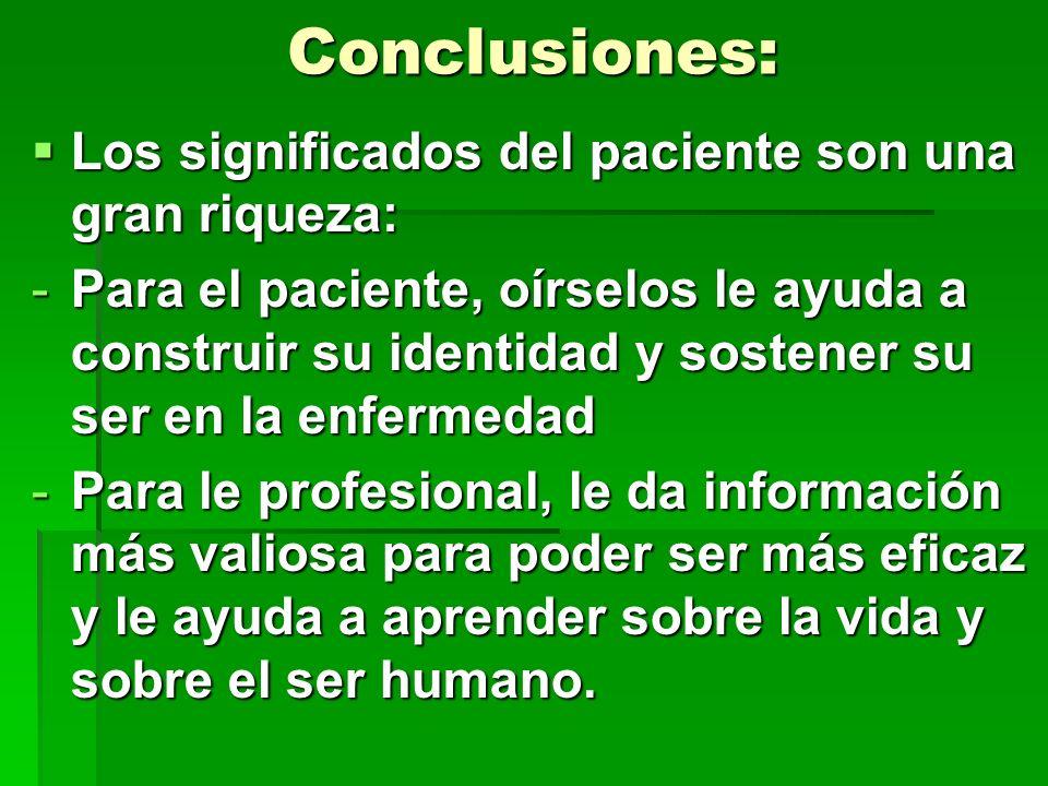 Conclusiones: Los significados del paciente son una gran riqueza: Los significados del paciente son una gran riqueza: -Para el paciente, oírselos le a