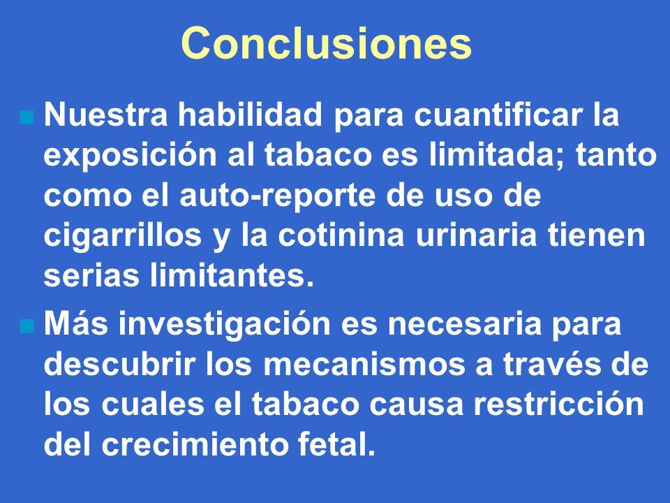 Conclusiones n Nuestra habilidad para cuantificar la exposición al tabaco es limitada; tanto como el auto-reporte de uso de cigarrillos y la cotinina urinaria tienen serias limitantes.