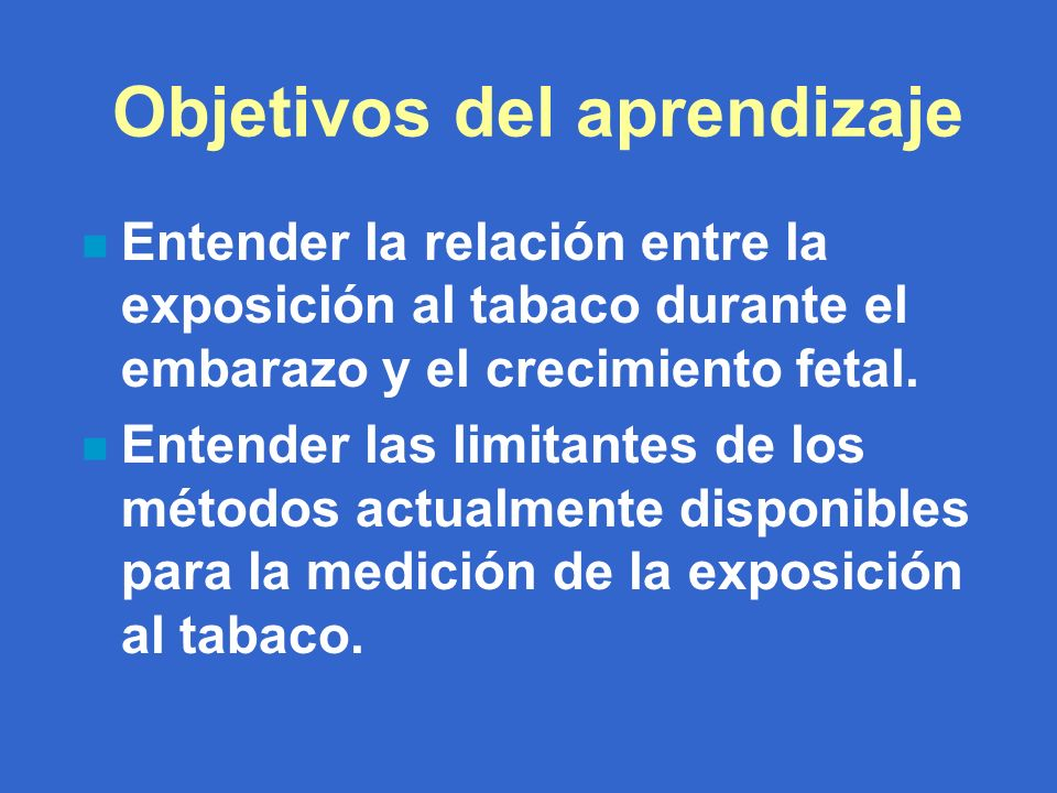 Objetivos del aprendizaje n Entender la relación entre la exposición al tabaco durante el embarazo y el crecimiento fetal.