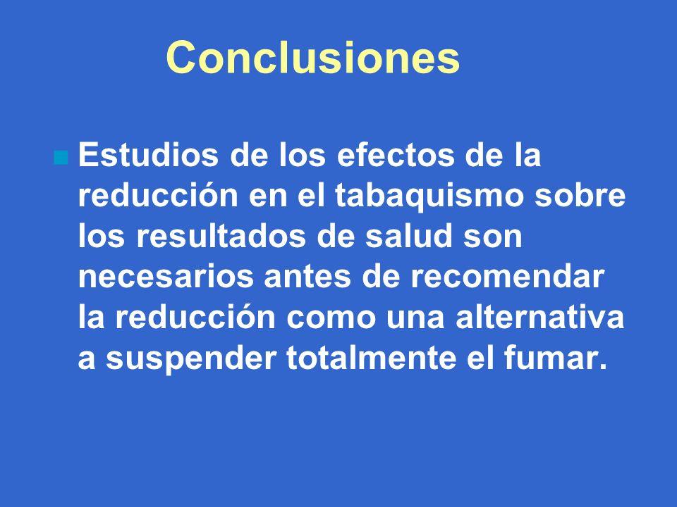 Conclusiones n Estudios de los efectos de la reducción en el tabaquismo sobre los resultados de salud son necesarios antes de recomendar la reducción como una alternativa a suspender totalmente el fumar.