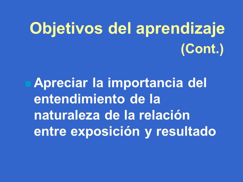 Objetivos del aprendizaje (Cont.) n Apreciar la importancia del entendimiento de la naturaleza de la relación entre exposición y resultado