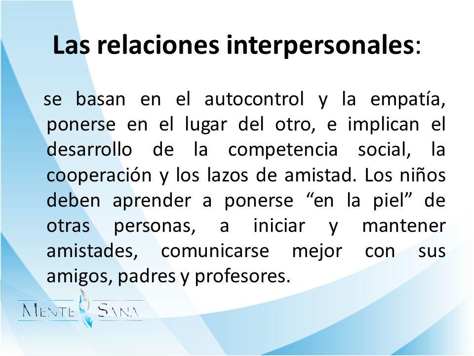 Las relaciones interpersonales: se basan en el autocontrol y la empatía, ponerse en el lugar del otro, e implican el desarrollo de la competencia soci