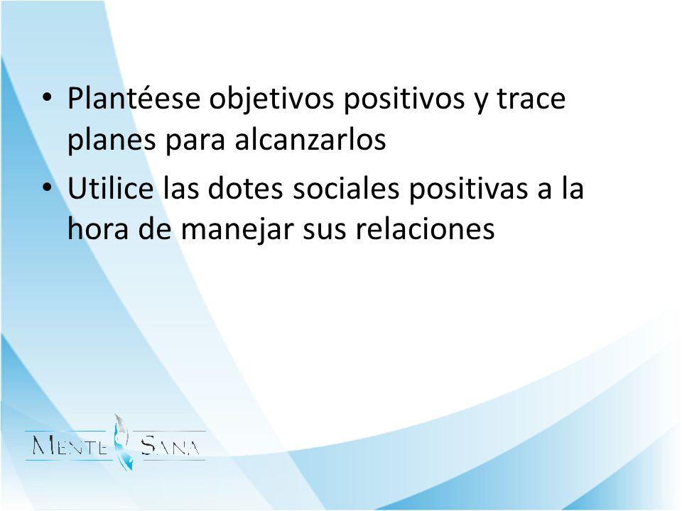 Plantéese objetivos positivos y trace planes para alcanzarlos Utilice las dotes sociales positivas a la hora de manejar sus relaciones