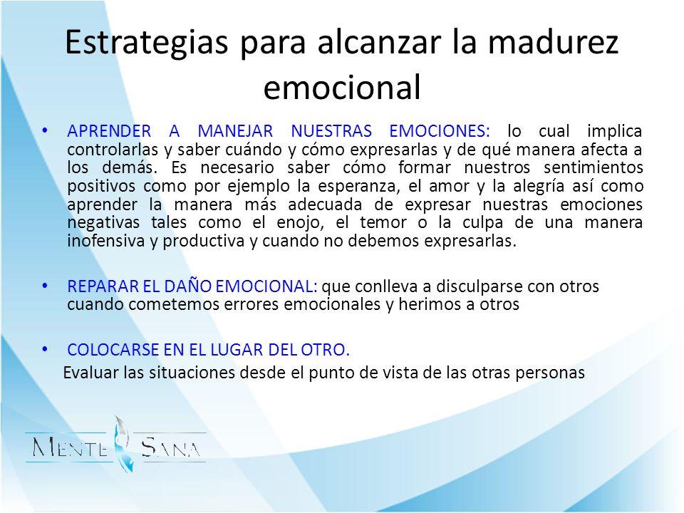 Estrategias para alcanzar la madurez emocional APRENDER A MANEJAR NUESTRAS EMOCIONES: lo cual implica controlarlas y saber cuándo y cómo expresarlas y