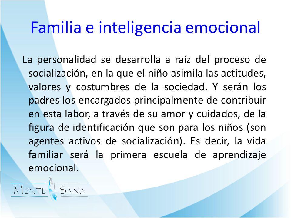 Familia e inteligencia emocional La personalidad se desarrolla a raíz del proceso de socialización, en la que el niño asimila las actitudes, valores y