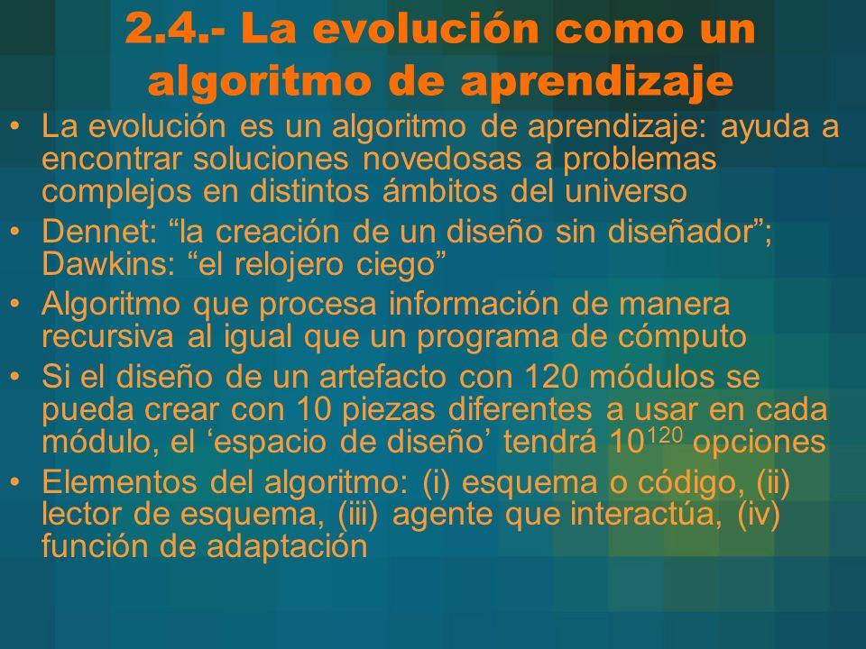 2.4.- La evolución como un algoritmo de aprendizaje La evolución es un algoritmo de aprendizaje: ayuda a encontrar soluciones novedosas a problemas complejos en distintos ámbitos del universo Dennet: la creación de un diseño sin diseñador; Dawkins: el relojero ciego Algoritmo que procesa información de manera recursiva al igual que un programa de cómputo Si el diseño de un artefacto con 120 módulos se pueda crear con 10 piezas diferentes a usar en cada módulo, el espacio de diseño tendrá 10 120 opciones Elementos del algoritmo: (i) esquema o código, (ii) lector de esquema, (iii) agente que interactúa, (iv) función de adaptación