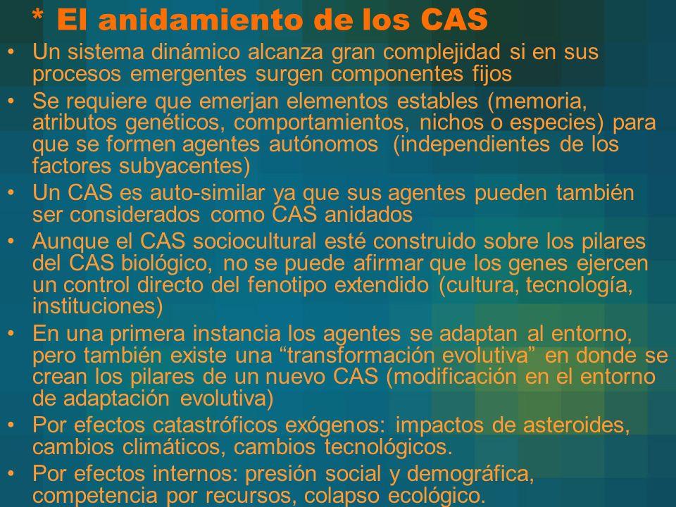 * El anidamiento de los CAS Un sistema dinámico alcanza gran complejidad si en sus procesos emergentes surgen componentes fijos Se requiere que emerjan elementos estables (memoria, atributos genéticos, comportamientos, nichos o especies) para que se formen agentes autónomos (independientes de los factores subyacentes) Un CAS es auto-similar ya que sus agentes pueden también ser considerados como CAS anidados Aunque el CAS sociocultural esté construido sobre los pilares del CAS biológico, no se puede afirmar que los genes ejercen un control directo del fenotipo extendido (cultura, tecnología, instituciones) En una primera instancia los agentes se adaptan al entorno, pero también existe una transformación evolutiva en donde se crean los pilares de un nuevo CAS (modificación en el entorno de adaptación evolutiva) Por efectos catastróficos exógenos: impactos de asteroides, cambios climáticos, cambios tecnológicos.