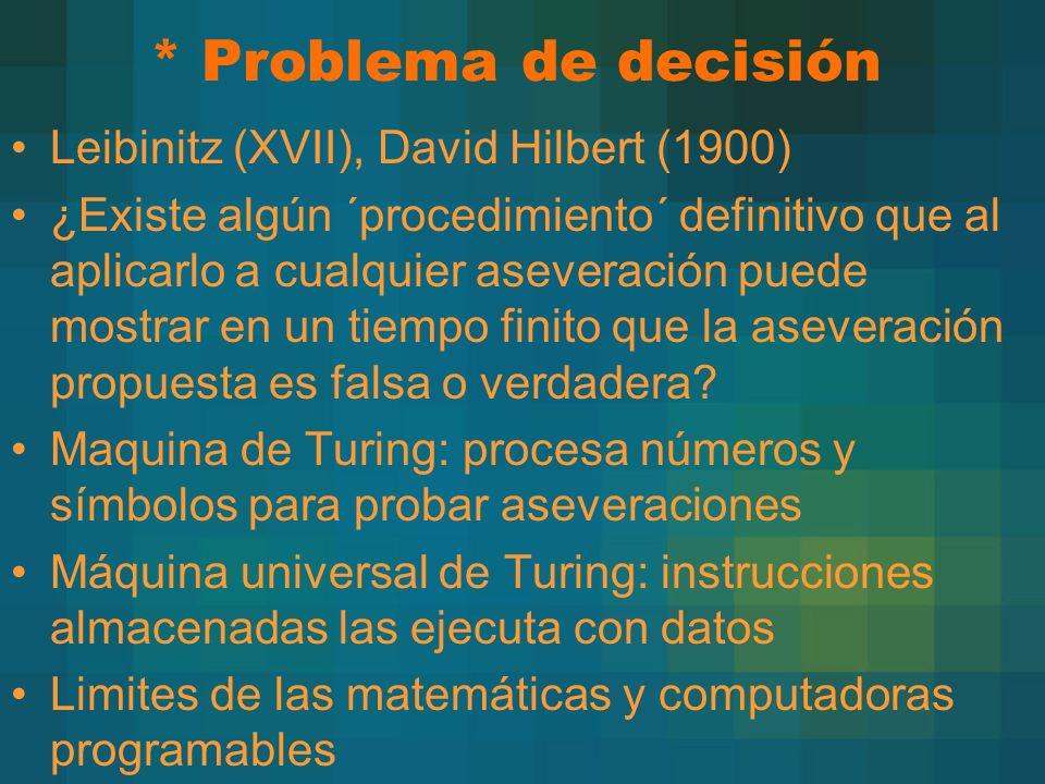 * Problema de decisión Leibinitz (XVII), David Hilbert (1900) ¿Existe algún ´procedimiento´ definitivo que al aplicarlo a cualquier aseveración puede mostrar en un tiempo finito que la aseveración propuesta es falsa o verdadera.