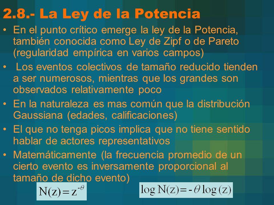 2.8.- La Ley de la Potencia En el punto crítico emerge la ley de la Potencia, también conocida como Ley de Zipf o de Pareto (regularidad empírica en varios campos) Los eventos colectivos de tamaño reducido tienden a ser numerosos, mientras que los grandes son observados relativamente poco En la naturaleza es mas común que la distribución Gaussiana (edades, calificaciones) El que no tenga picos implica que no tiene sentido hablar de actores representativos Matemáticamente (la frecuencia promedio de un cierto evento es inversamente proporcional al tamaño de dicho evento)