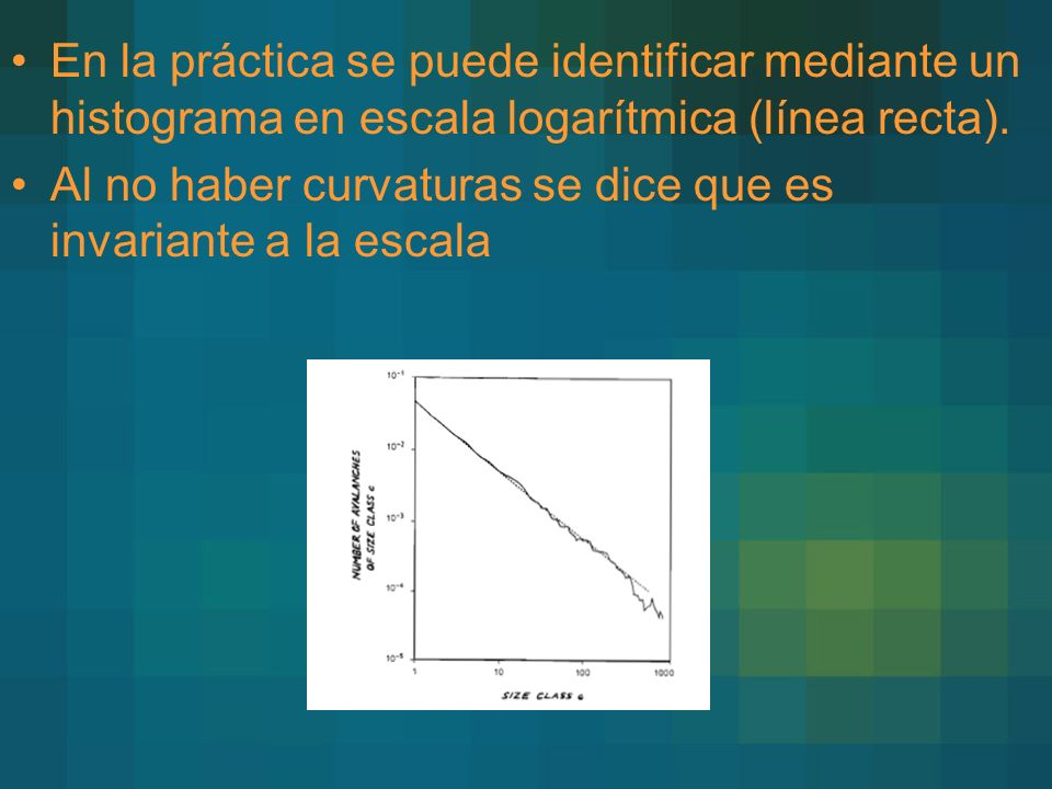 En la práctica se puede identificar mediante un histograma en escala logarítmica (línea recta). Al no haber curvaturas se dice que es invariante a la