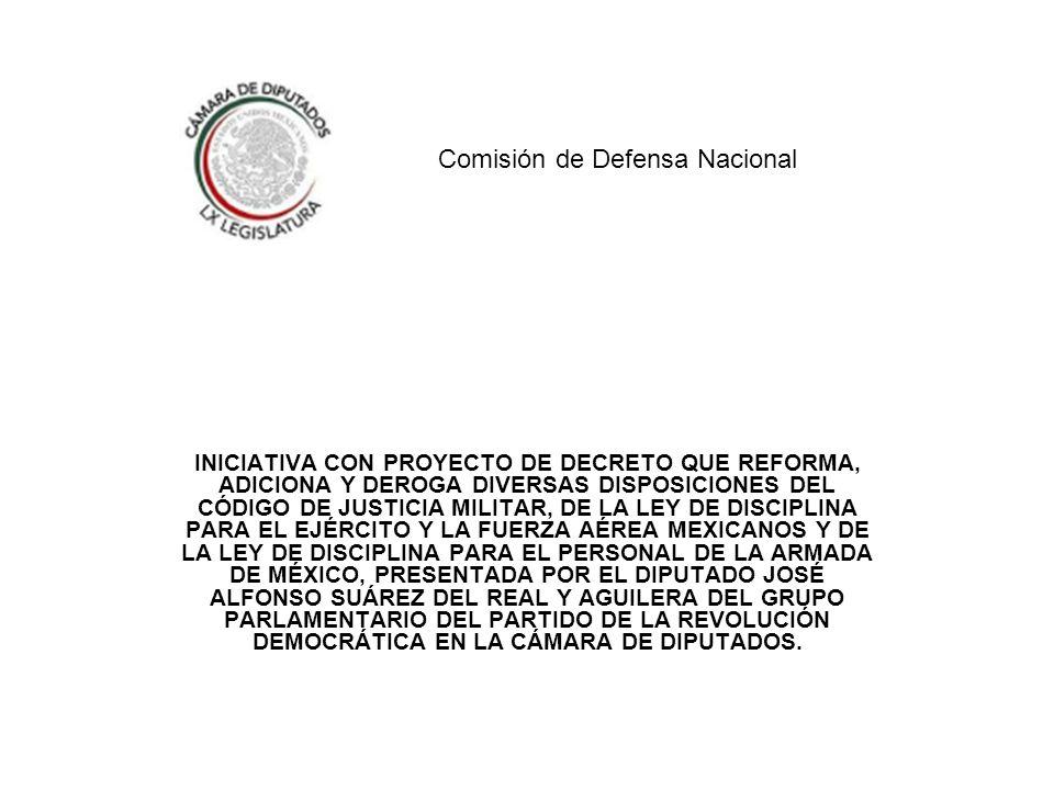 INICIATIVA CON PROYECTO DE DECRETO QUE REFORMA, ADICIONA Y DEROGA DIVERSAS DISPOSICIONES DEL CÓDIGO DE JUSTICIA MILITAR, DE LA LEY DE DISCIPLINA PARA EL EJÉRCITO Y LA FUERZA AÉREA MEXICANOS Y DE LA LEY DE DISCIPLINA PARA EL PERSONAL DE LA ARMADA DE MÉXICO, PRESENTADA POR EL DIPUTADO JOSÉ ALFONSO SUÁREZ DEL REAL Y AGUILERA DEL GRUPO PARLAMENTARIO DEL PARTIDO DE LA REVOLUCIÓN DEMOCRÁTICA EN LA CÁMARA DE DIPUTADOS.