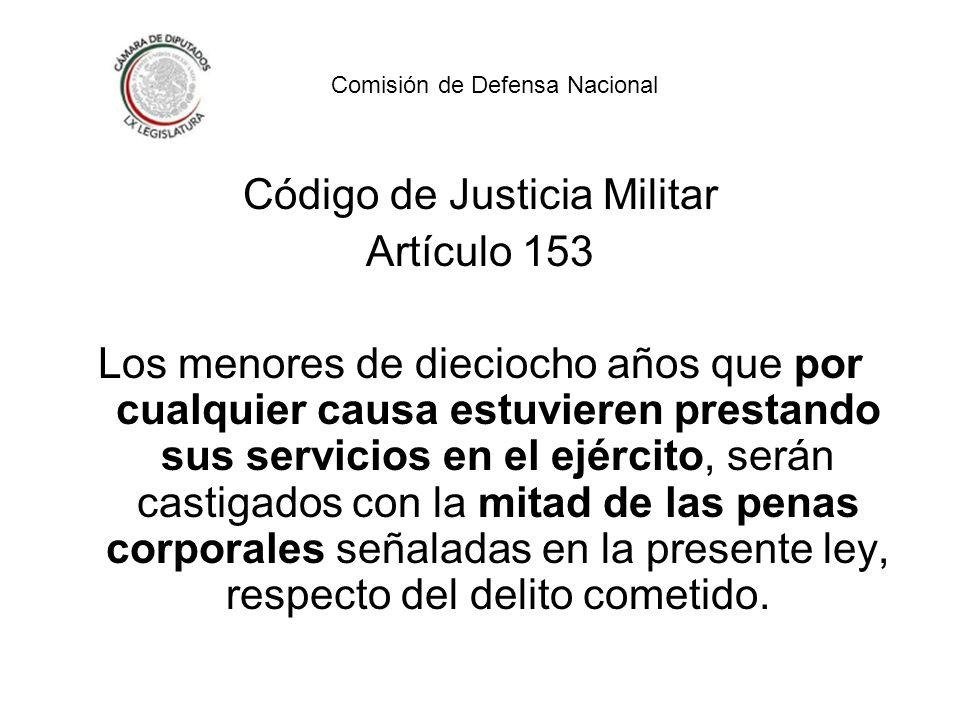 Código de Justicia Militar Artículo 153 Los menores de dieciocho años que por cualquier causa estuvieren prestando sus servicios en el ejército, serán castigados con la mitad de las penas corporales señaladas en la presente ley, respecto del delito cometido.