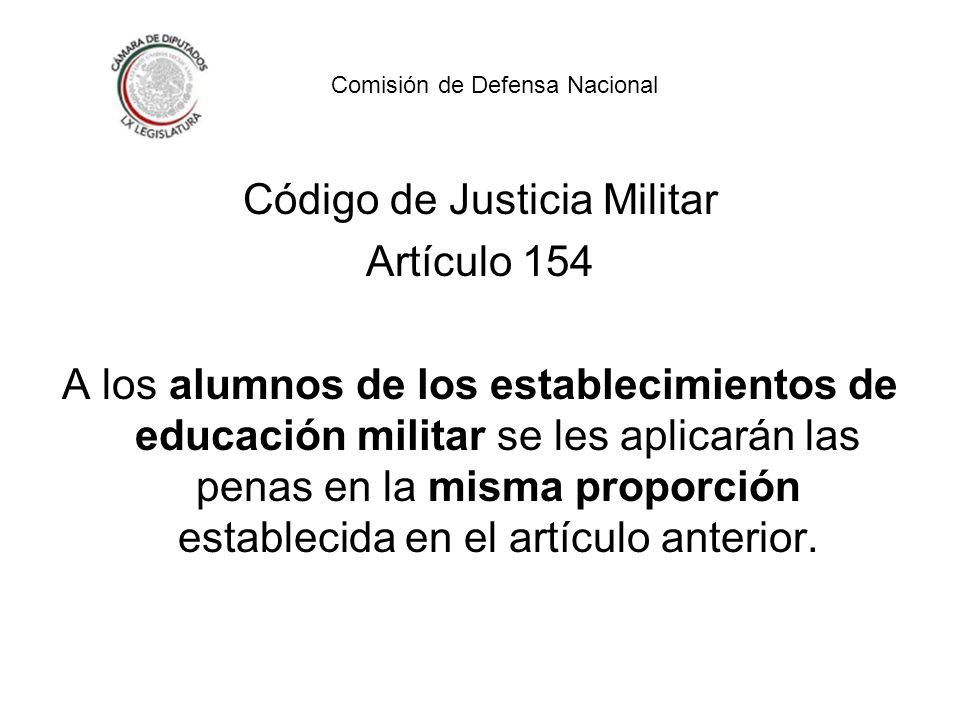 Código de Justicia Militar Artículo 154 A los alumnos de los establecimientos de educación militar se les aplicarán las penas en la misma proporción establecida en el artículo anterior.