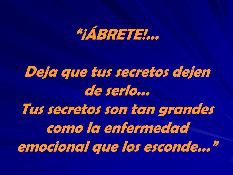 ¡ÁBRETE!... Deja que tus secretos dejen de serlo... Tus secretos son tan grandes como la enfermedad emocional que los esconde...