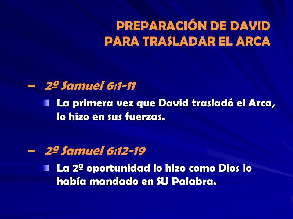 PREPARACIÓN DE DAVID PARA TRASLADAR EL ARCA – –2º Samuel 6:1-11 La primera vez que David trasladó el Arca, lo hizo en sus fuerzas. – –2º Samuel 6:12-1