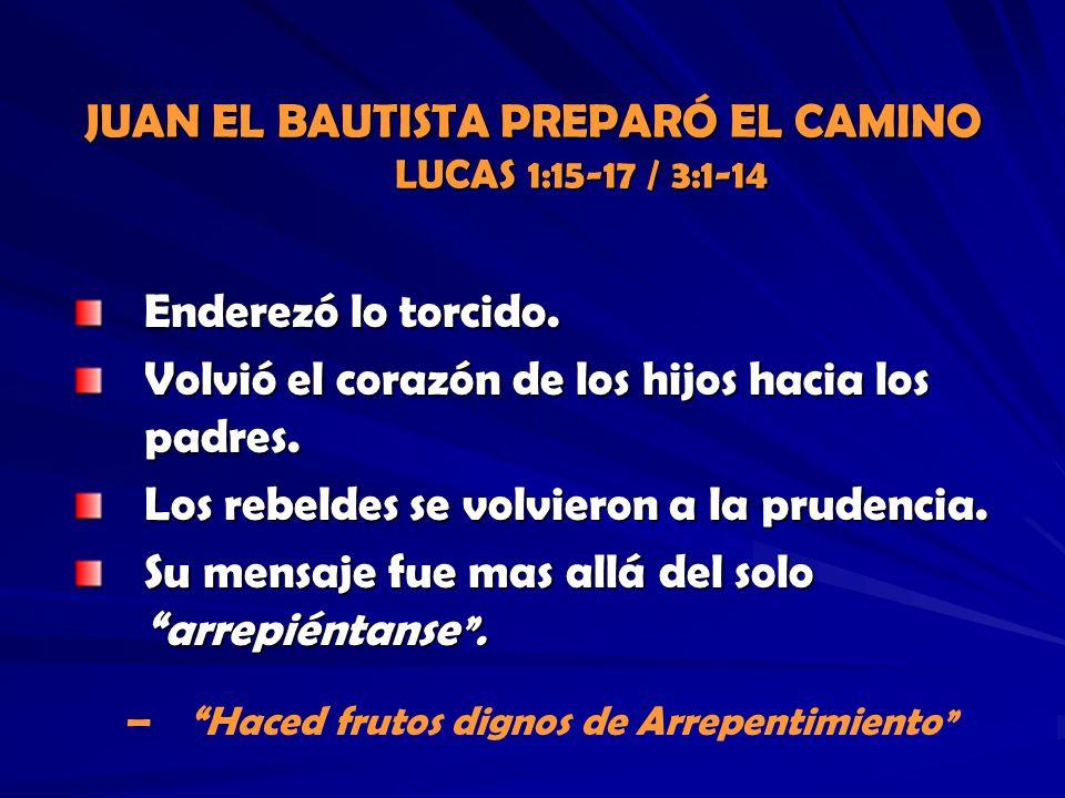 JUAN EL BAUTISTA PREPARÓ EL CAMINO LUCAS 1:15-17 / 3:1-14 Enderezó lo torcido. Volvió el corazón de los hijos hacia los padres. Los rebeldes se volvie