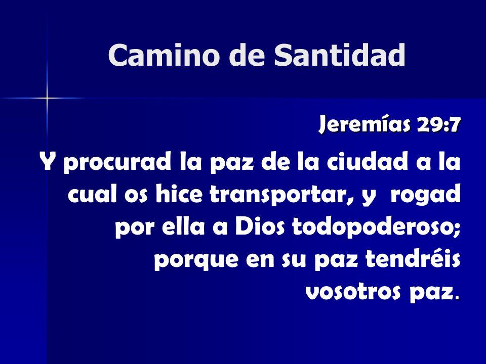 Camino de Santidad Jeremías 29:7. Y procurad la paz de la ciudad a la cual os hice transportar, y rogad por ella a Dios todopoderoso; porque en su paz