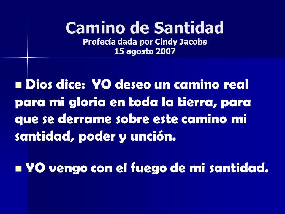 Camino de Santidad Profecía dada por Cindy Jacobs 15 agosto 2007 Dios dice: YO deseo un camino real para mi gloria en toda la tierra, para que se derr