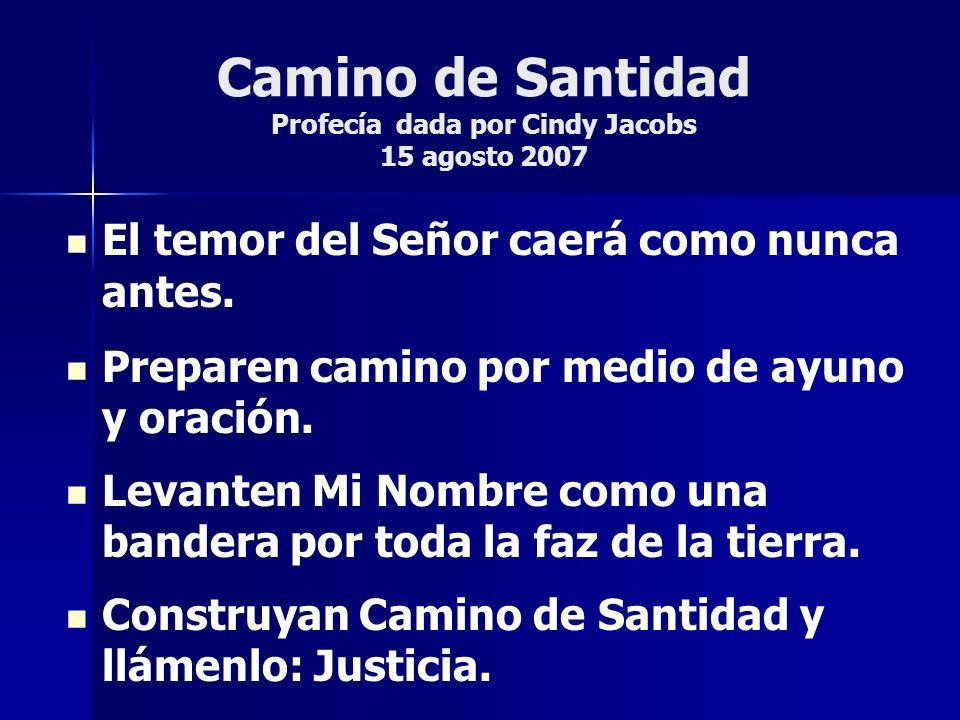 Camino de Santidad Profecía dada por Cindy Jacobs 15 agosto 2007 El temor del Señor caerá como nunca antes. Preparen camino por medio de ayuno y oraci