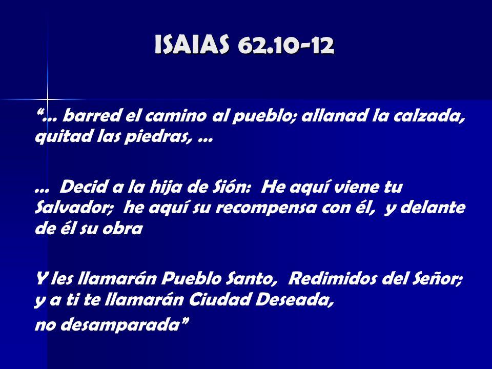 ISAIAS 62.10-12 … barred el camino al pueblo; allanad la calzada, quitad las piedras, … … Decid a la hija de Sión: He aquí viene tu Salvador; he aquí