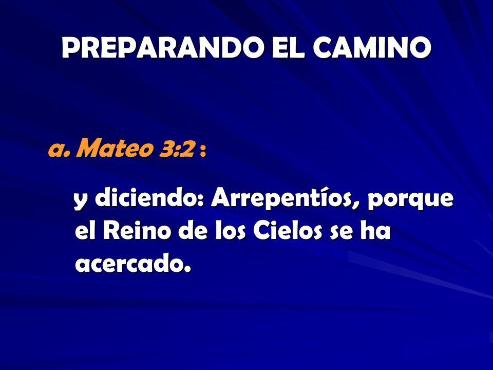 PREPARANDO EL CAMINO a.Mateo 3:2 : y diciendo: Arrepentíos, porque el Reino de los Cielos se ha acercado. y diciendo: Arrepentíos, porque el Reino de
