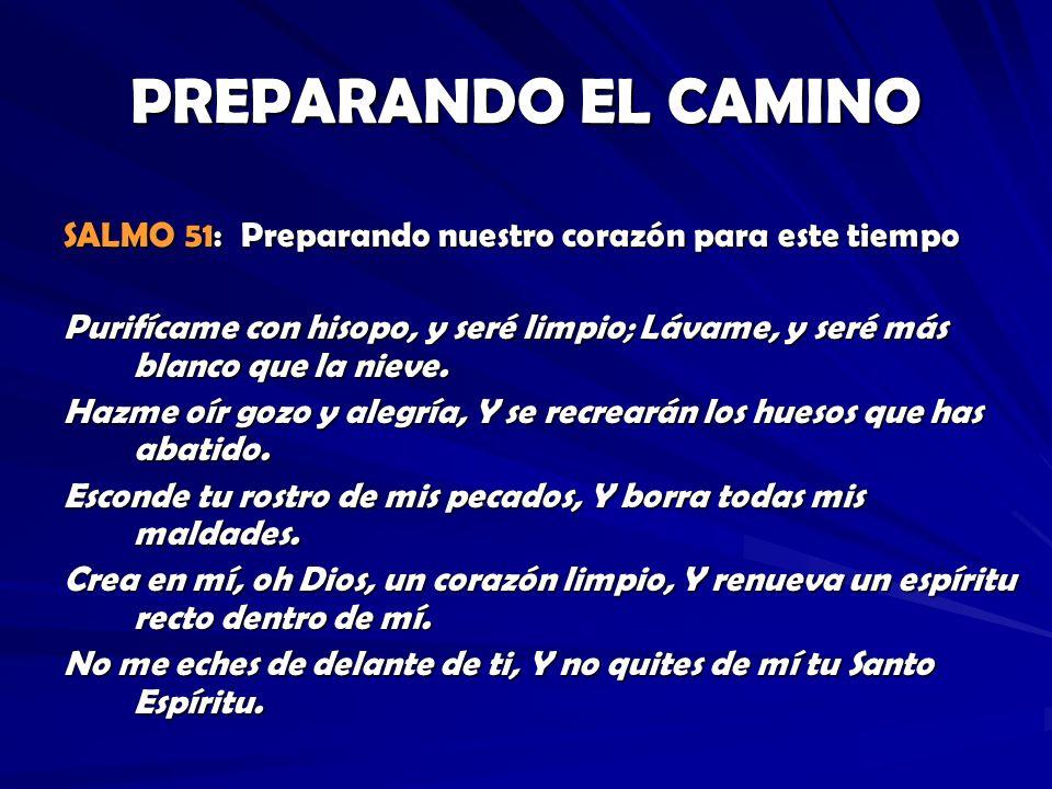 PREPARANDO EL CAMINO SALMO 51: Preparando nuestro corazón para este tiempo Purifícame con hisopo, y seré limpio; Lávame, y seré más blanco que la niev