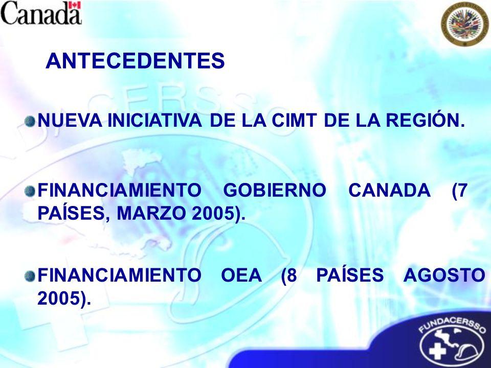 NUEVA INICIATIVA DE LA CIMT DE LA REGIÓN. FINANCIAMIENTO GOBIERNO CANADA (7 PAÍSES, MARZO 2005). FINANCIAMIENTO OEA (8 PAÍSES AGOSTO 2005). ANTECEDENT