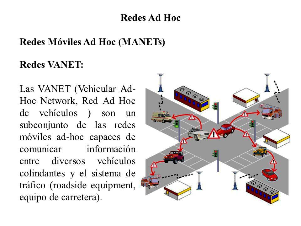 Redes Ad Hoc Redes Móviles Ad Hoc (MANETs) Redes VANET: Las VANET (Vehicular Ad- Hoc Network, Red Ad Hoc de vehículos ) son un subconjunto de las redes móviles ad-hoc capaces de comunicar información entre diversos vehículos colindantes y el sistema de tráfico (roadside equipment, equipo de carretera).