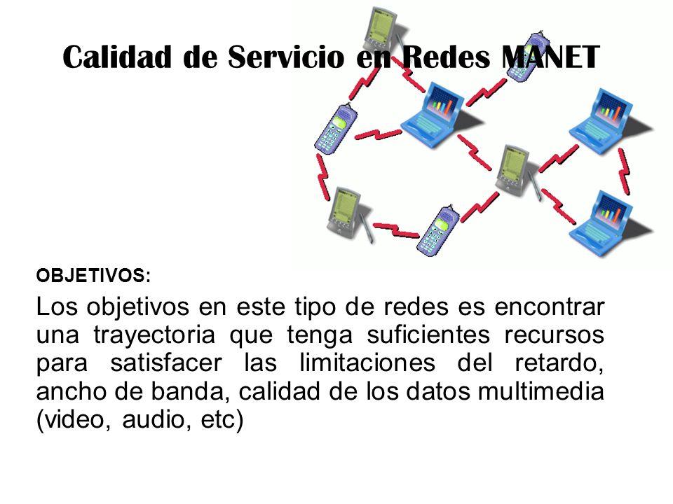 Calidad de Servicio en Redes MANET OBJETIVOS: Los objetivos en este tipo de redes es encontrar una trayectoria que tenga suficientes recursos para satisfacer las limitaciones del retardo, ancho de banda, calidad de los datos multimedia (video, audio, etc)
