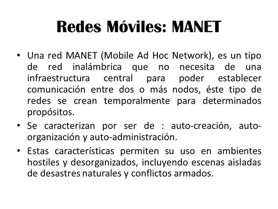Redes Móviles: MANET Una red MANET (Mobile Ad Hoc Network), es un tipo de red inalámbrica que no necesita de una infraestructura central para poder establecer comunicación entre dos o más nodos, éste tipo de redes se crean temporalmente para determinados propósitos.