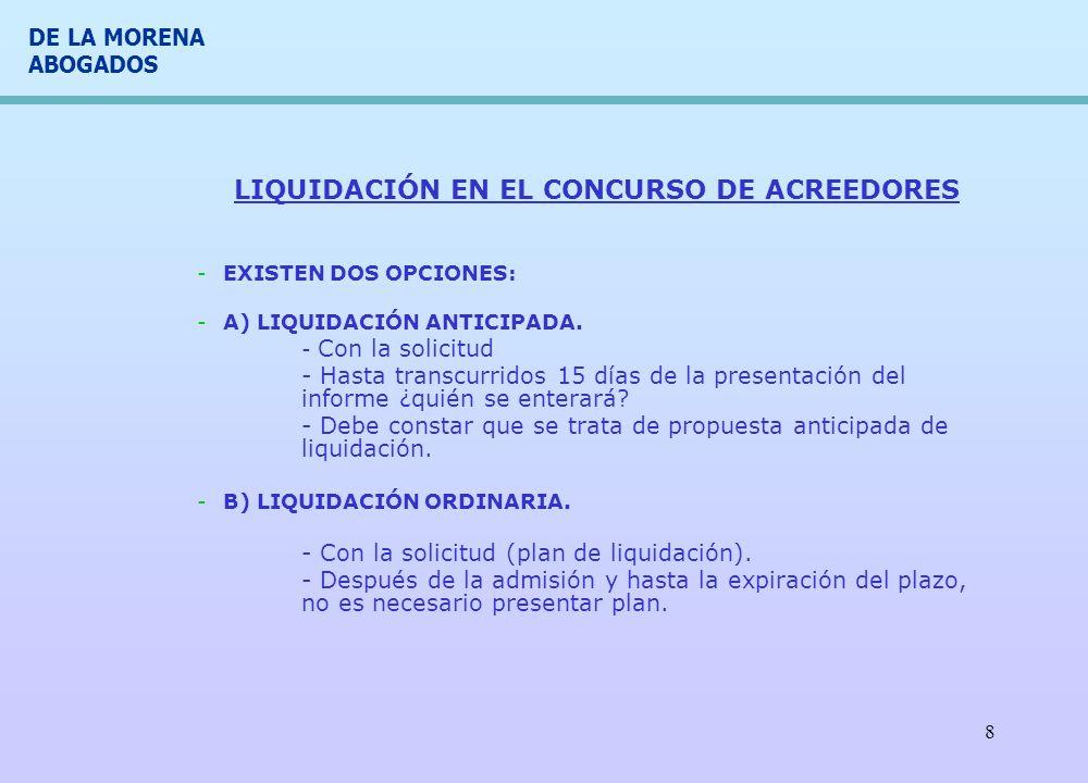 DE LA MORENA ABOGADOS 8 LIQUIDACIÓN EN EL CONCURSO DE ACREEDORES -EXISTEN DOS OPCIONES: -A) LIQUIDACIÓN ANTICIPADA. - Con la solicitud - Hasta transcu