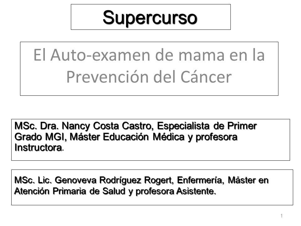 El Auto-examen de mama en la Prevención del Cáncer 1 Supercurso MSc. Dra. Nancy Costa Castro, Especialista de Primer Grado MGI, Máster Educación Médic