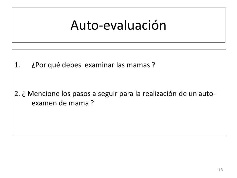 Auto-evaluación 1.¿Por qué debes examinar las mamas ? 2. ¿ Mencione los pasos a seguir para la realización de un auto- examen de mama ? 18