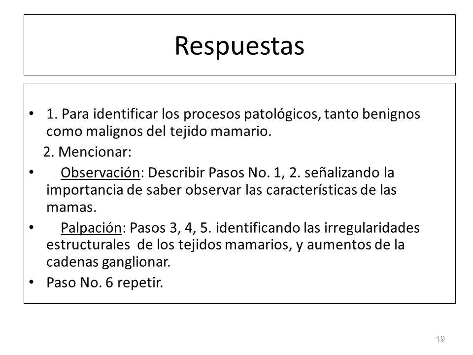 Respuestas 1. Para identificar los procesos patológicos, tanto benignos como malignos del tejido mamario. 2. Mencionar: Observación: Describir Pasos N