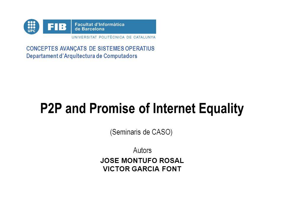CONCEPTES AVANÇATS DE SISTEMES OPERATIUS Departament dArquitectura de Computadors (Seminaris de CASO) Autors P2P and Promise of Internet Equality JOSE MONTUFO ROSAL VICTOR GARCIA FONT