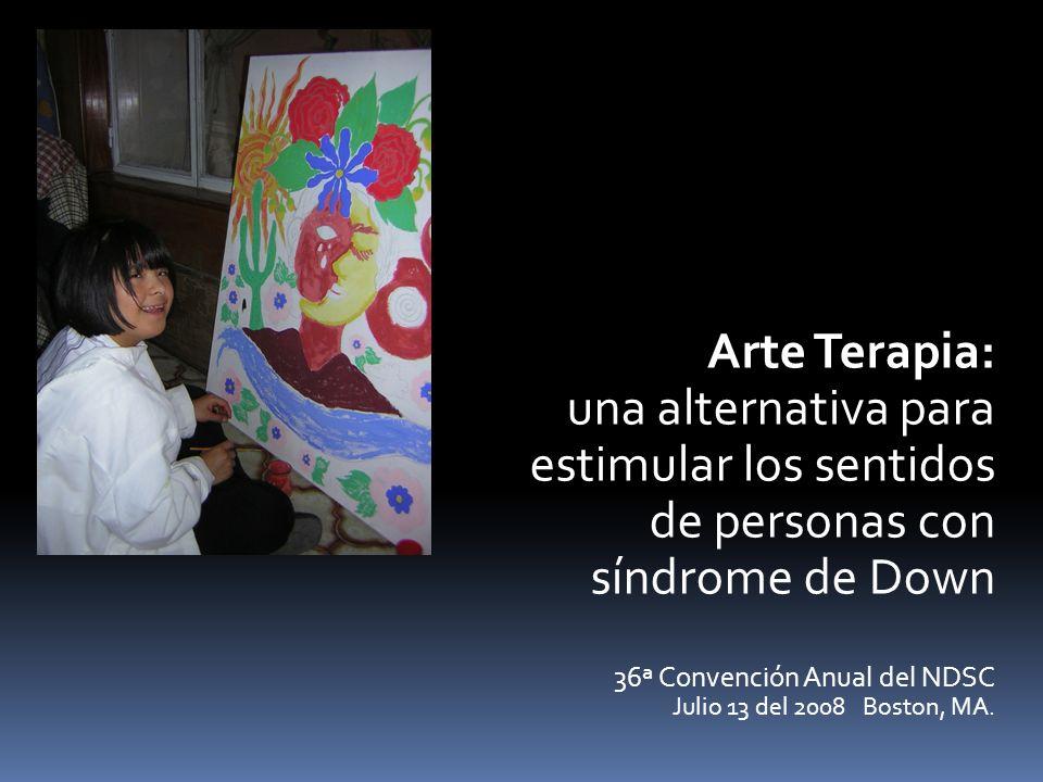 Arte Terapia: una alternativa para estimular los sentidos de personas con síndrome de Down 36ª Convención Anual del NDSC Julio 13 del 2008 Boston, MA.