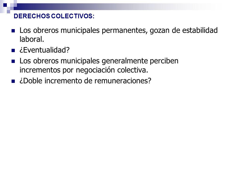 DERECHOS COLECTIVOS: Los obreros municipales permanentes, gozan de estabilidad laboral. ¿Eventualidad? Los obreros municipales generalmente perciben i