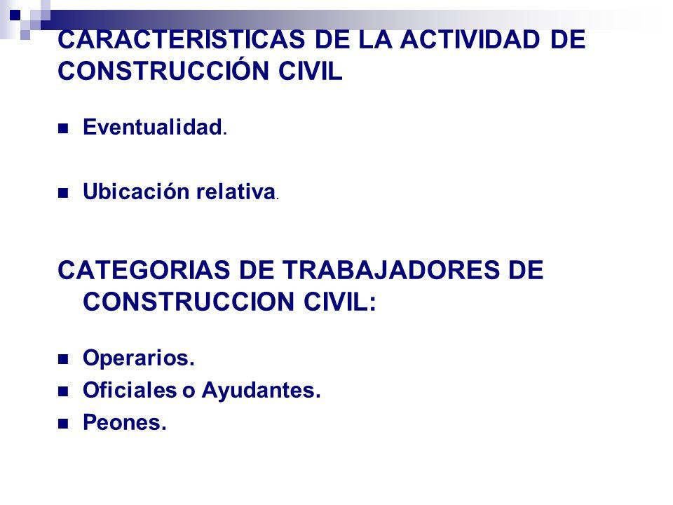CARACTERISTICAS DE LA ACTIVIDAD DE CONSTRUCCIÓN CIVIL Eventualidad. Ubicación relativa. CATEGORIAS DE TRABAJADORES DE CONSTRUCCION CIVIL: Operarios. O